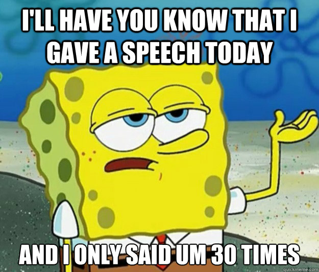 I'll have you know that i gave a speech today  And I only said Um 30 times - I'll have you know that i gave a speech today  And I only said Um 30 times  Tough Spongebob
