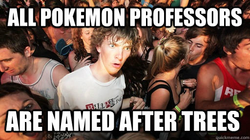 All pokemon professors  are named after trees - All pokemon professors  are named after trees  Sudden Clarity Clarence