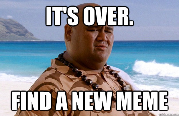It's over. Find a new meme - It's over. Find a new meme  Misc