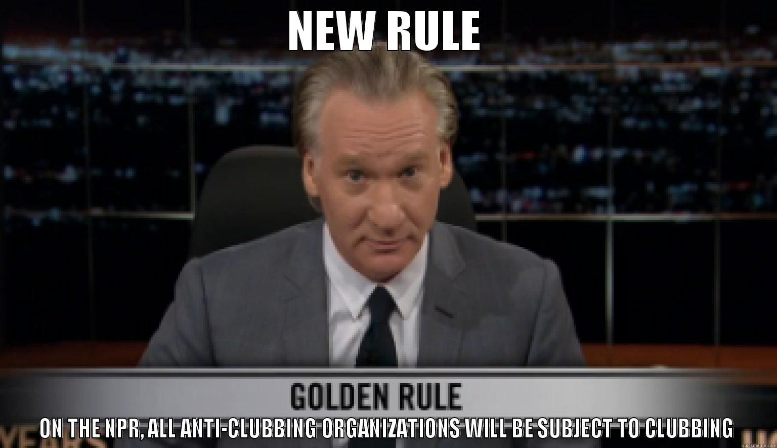 BILL MAHER NPR - NEW RULE ON THE NPR, ALL ANTI-CLUBBING ORGANIZATIONS WILL BE SUBJECT TO CLUBBING Misc