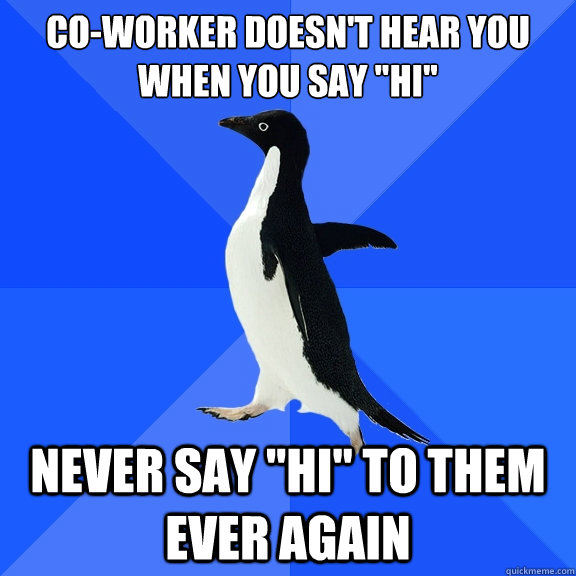 co-worker doesn't hear you when you say