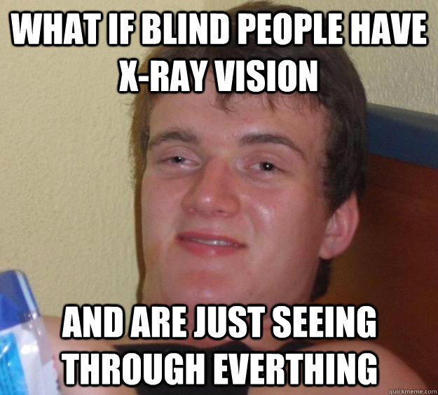 What if blind people have x-ray vision and are just seeing through everthing - What if blind people have x-ray vision and are just seeing through everthing  10 Guy