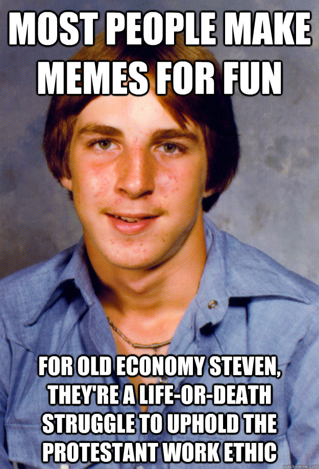 most people make memes for fun for old economy steven, they're a life-or-death struggle to uphold the protestant work ethic  Old Economy Steven