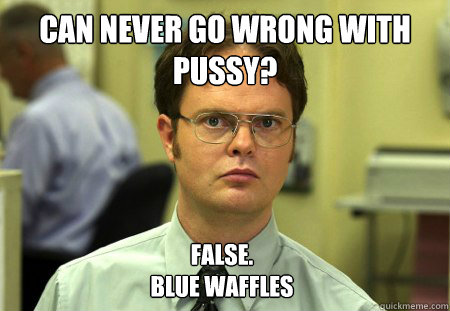 Can never go wrong with pussy? False.  Blue waffles - Can never go wrong with pussy? False.  Blue waffles  Dwight