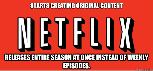 Starts creating original content Releases entire season at once instead of weekly episodes.