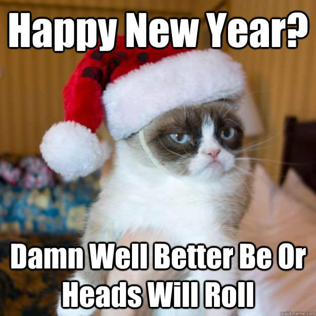 Happy New Year? Damn Well Better Be Or Heads Will Roll