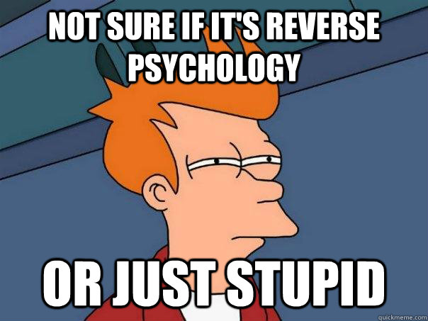 Not sure if it's reverse psychology or just stupid - Not sure if it's reverse psychology or just stupid  Futurama Fry