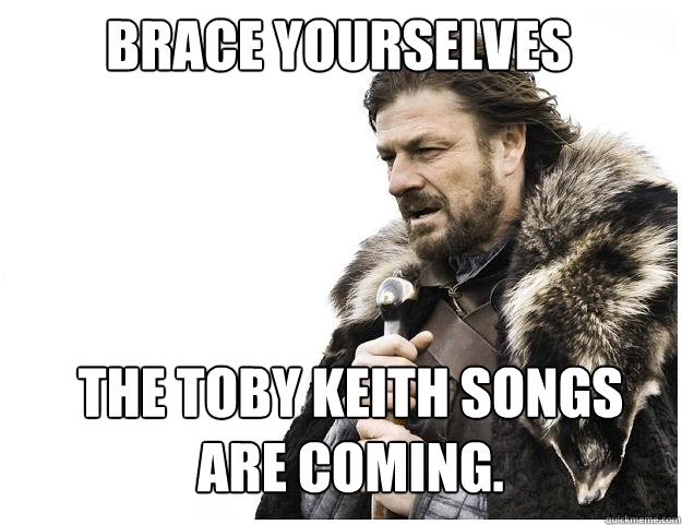 Brace Yourselves the toby keith songs are coming.  Imminent Ned