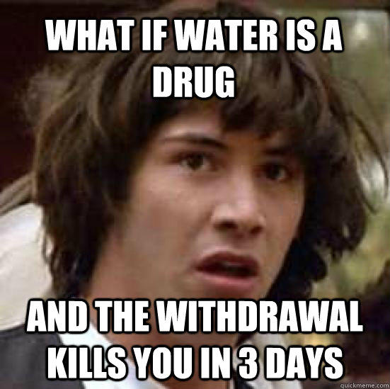 What if water is a drug and the withdrawal kills you in 3 days - What if water is a drug and the withdrawal kills you in 3 days  conspiracy keanu