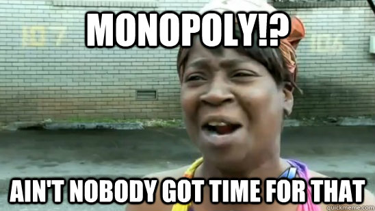 Monopoly!? ain't nobody got time for that