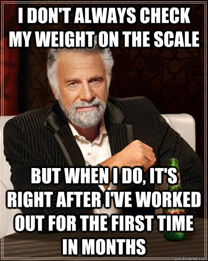 I don't always check my weight on the scale but when I do, it's right after i've worked out for the first time in months - I don't always check my weight on the scale but when I do, it's right after i've worked out for the first time in months  The Most Interesting Man In The World