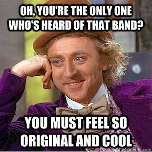 Oh, you're the only one who's heard of that band? You must feel so original and cool - Oh, you're the only one who's heard of that band? You must feel so original and cool  Creepy Wonka
