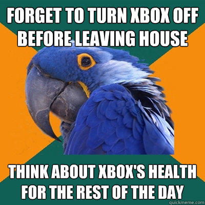 forget to turn xbox off before leaving house think about xbox's health for the rest of the day - forget to turn xbox off before leaving house think about xbox's health for the rest of the day  Paranoid Parrot