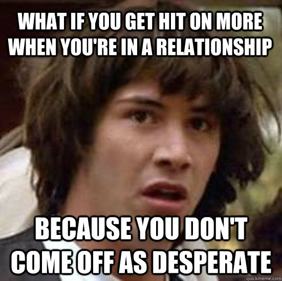 what if you get hit on more when you're in a relationship because you don't come off as desperate - what if you get hit on more when you're in a relationship because you don't come off as desperate  conspiracy keanu