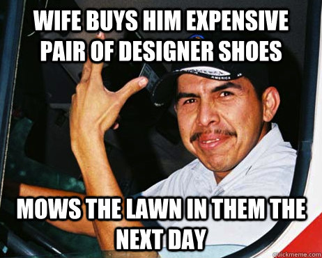 WIFE BUYS HIM EXPENSIVE PAIR OF DESIGNER SHOES mows the lawn in them the next day  Mexican Dad