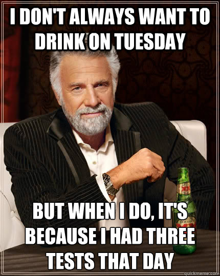 I don't always want to drink on tuesday but when i do, it's because i had three tests that day - I don't always want to drink on tuesday but when i do, it's because i had three tests that day  The Most Interesting Man In The World