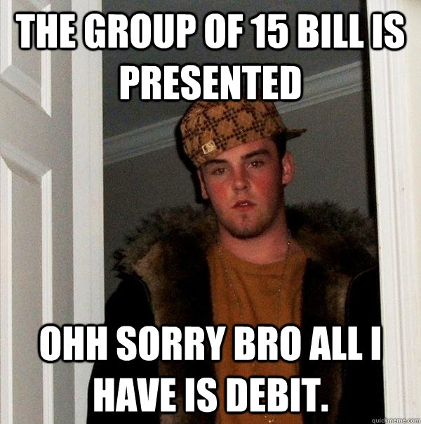 The group of 15 bill is presented  ohh sorry bro all i have is debit. - The group of 15 bill is presented  ohh sorry bro all i have is debit.  Scumbag Steve