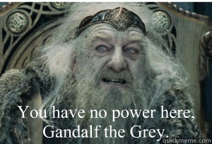 You have no power here, Gandalf the Grey.
