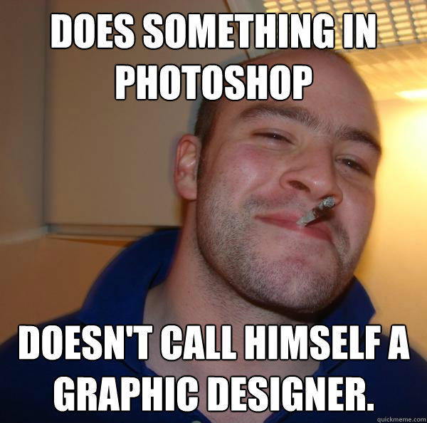 Does something in photoshop Doesn't call himself a graphic designer.  Good Guy Greg