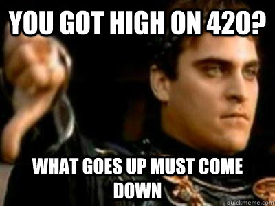 You got high on 420? What goes up must come down - You got high on 420? What goes up must come down  Downvoting Roman