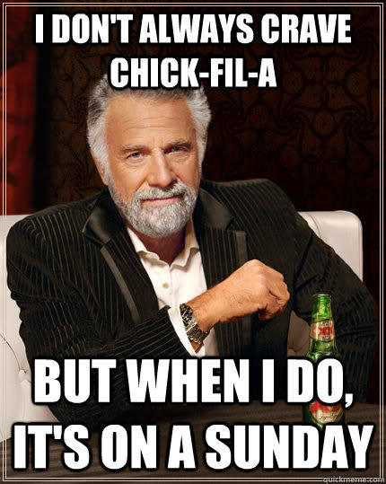 I don't always crave chick-fil-a but when I do, it's on a sunday - I don't always crave chick-fil-a but when I do, it's on a sunday  The Most Interesting Man In The World