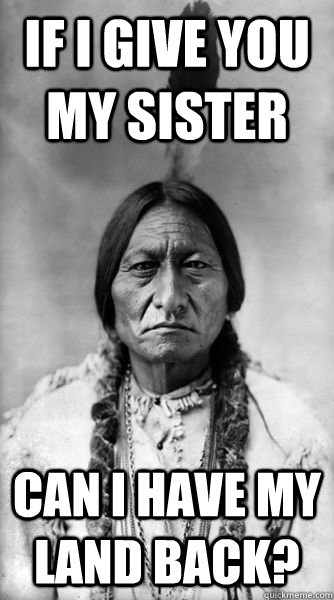 if i give you my sister can i have my land back?  Sitting Bull