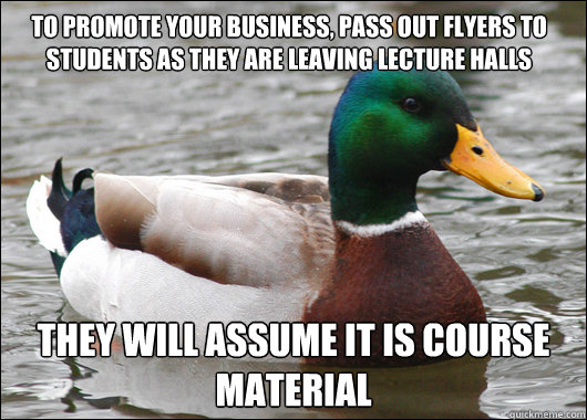 To promote your business, pass out flyers to students as they are leaving lecture halls They will assume it is course material  - To promote your business, pass out flyers to students as they are leaving lecture halls They will assume it is course material   Actual Advice Mallard