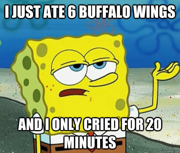 I just ate 6 buffalo wings and i only cried for 20 minutes - I just ate 6 buffalo wings and i only cried for 20 minutes  Tough Spongebob