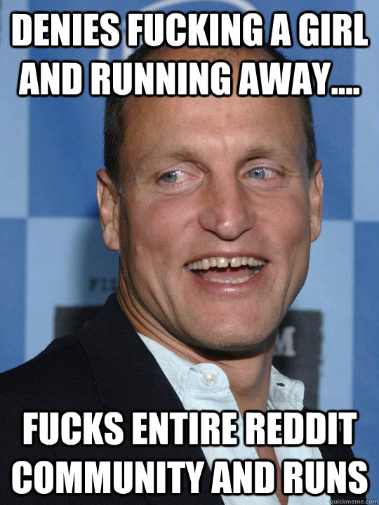 denies Fucking a Girl and running away.... fucks entire reddit community and runs