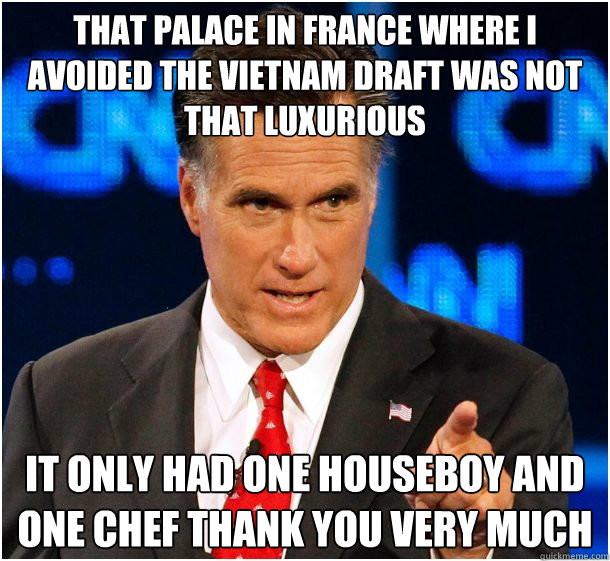 that palace in france where i avoided the vietnam draft was not that luxurious it only had one houseboy and one chef thank you very much  Badass Mitt Romney