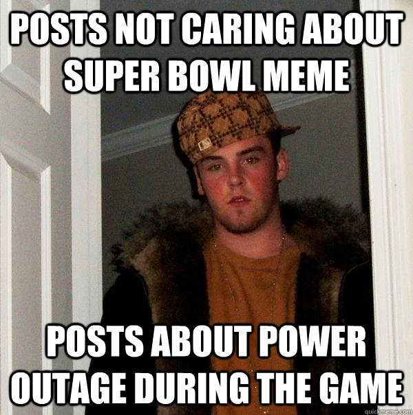 Posts not caring about super bowl meme Posts about power outage during the game - Posts not caring about super bowl meme Posts about power outage during the game  Scumbag Steve