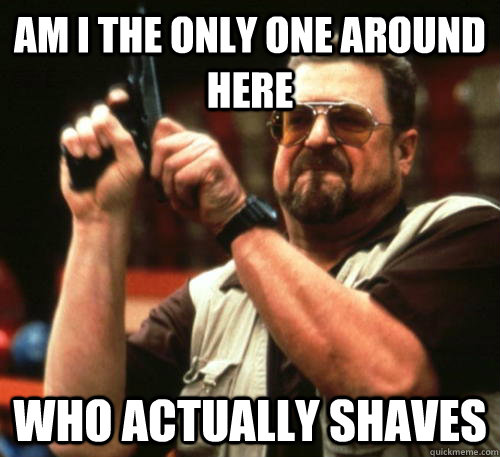 Am i the only one around here Who actually shaves - Am i the only one around here Who actually shaves  Am I The Only One Around Here