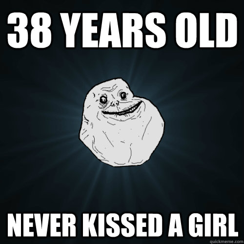 38 years old never kissed a girl - 38 years old never kissed a girl  Forever Alone