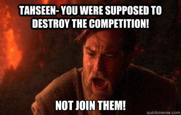 Tahseen- You were supposed to destroy the competition! Not join them!