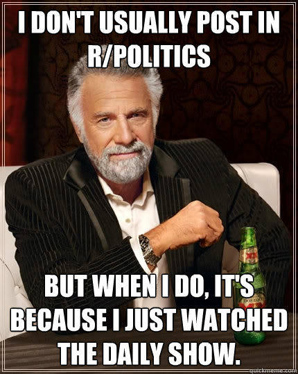 I don't usually post in r/politics but when i do, it's because i just watched the daily show. - I don't usually post in r/politics but when i do, it's because i just watched the daily show.  The Most Interesting Man In The World