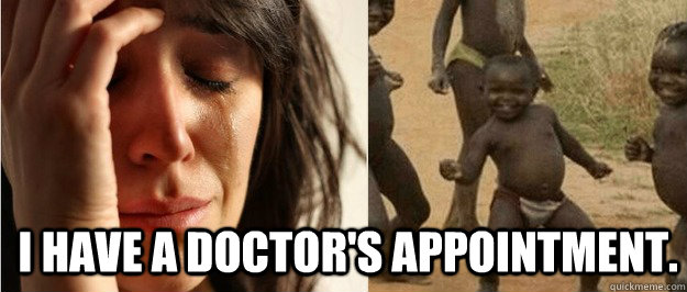I have a doctor's appointment.  - I have a doctor's appointment.   First world problem third world success