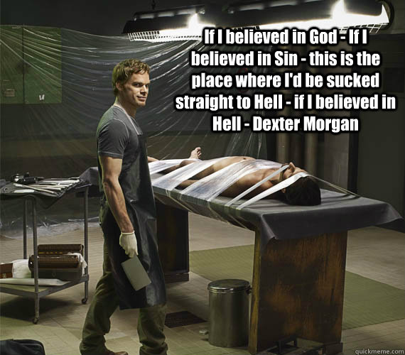 If I believed in God - If I believed in Sin - this is the place where I'd be sucked straight to Hell - if I believed in Hell - Dexter Morgan