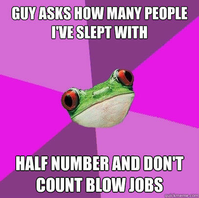 guy asks how many people i've slept with  half number and don't count blow jobs - guy asks how many people i've slept with  half number and don't count blow jobs  Foul Bachelorette Frog