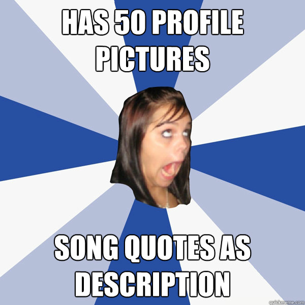 Has 50 profile pictures song quotes as description - Has 50 profile pictures song quotes as description  Annoying Facebook Girl
