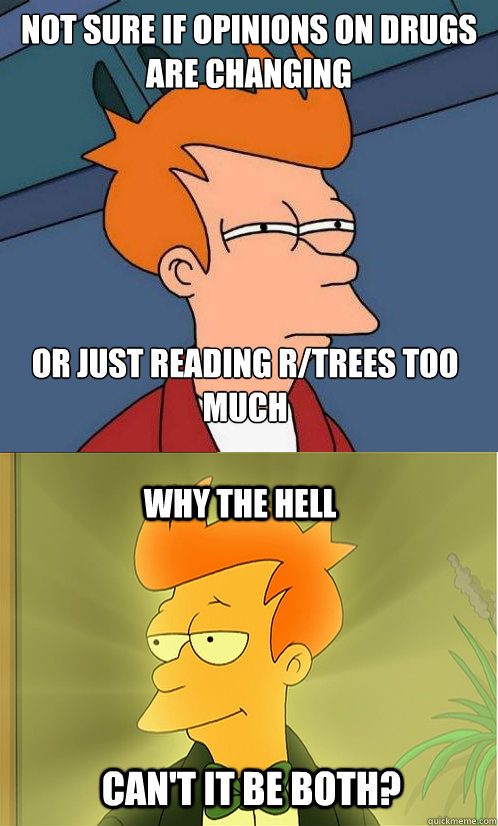 not sure if opinions on drugs are changing or just reading r/trees too much Why the hell Can't it be both?
