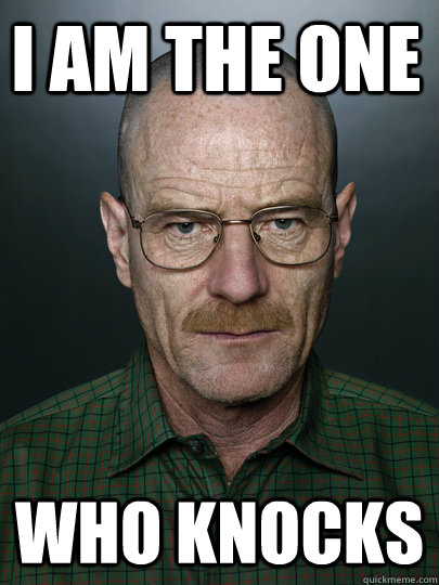 I am the one who knocks  - I am the one who knocks   Advice Walter White