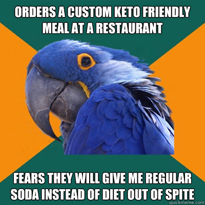 Orders a custom keto friendly meal at a restaurant Fears they will give me regular soda instead of diet out of spite - Orders a custom keto friendly meal at a restaurant Fears they will give me regular soda instead of diet out of spite  Paranoid Parrot