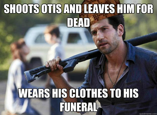 Shoots otis and leaves him for dead Wears his clothes to his funeral - Shoots otis and leaves him for dead Wears his clothes to his funeral  Scumbag Shane