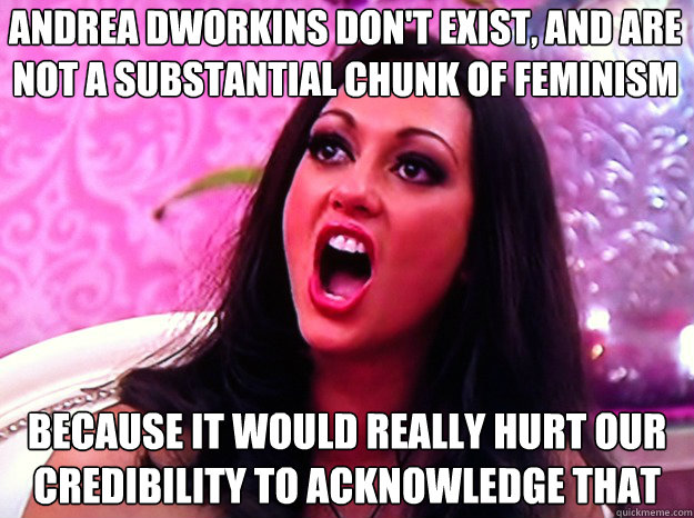 Andrea Dworkins don't exist, and are not a substantial chunk of feminism because it would really hurt our credibility to acknowledge that - Andrea Dworkins don't exist, and are not a substantial chunk of feminism because it would really hurt our credibility to acknowledge that  Feminist Nazi