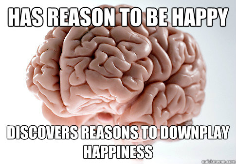 has reason to be happy discovers reasons to downplay happiness - has reason to be happy discovers reasons to downplay happiness  Scumbag Brain