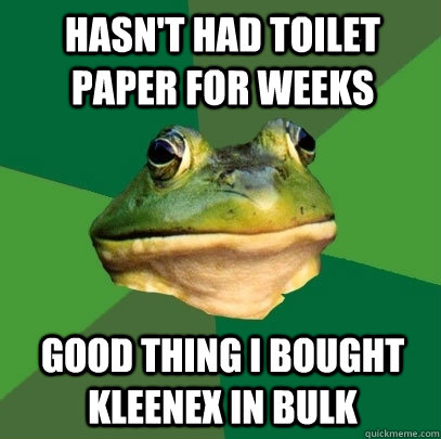 hasn't had toilet paper for weeks good thing i bought kleenex in bulk - hasn't had toilet paper for weeks good thing i bought kleenex in bulk  Foul Bachelor Frog