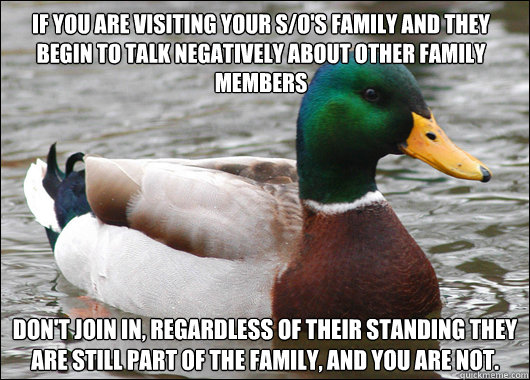 If you are visiting your s/o's family and they begin to talk negatively about other family members Don't join in, regardless of their standing they are still part of the family, and you are not. - If you are visiting your s/o's family and they begin to talk negatively about other family members Don't join in, regardless of their standing they are still part of the family, and you are not.  Actual Advice Mallard