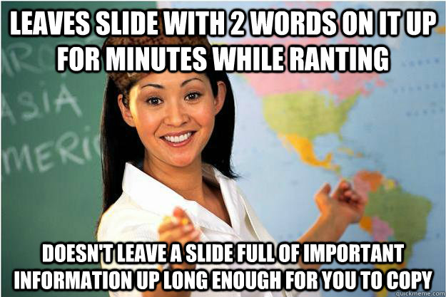leaves slide with 2 words on it up for minutes while ranting doesn't leave a slide full of important information up long enough for you to copy - leaves slide with 2 words on it up for minutes while ranting doesn't leave a slide full of important information up long enough for you to copy  Scumbag Teacher