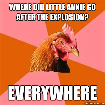 Where did little annie go after the explosion? Everywhere - Where did little annie go after the explosion? Everywhere  Anti-Joke Chicken