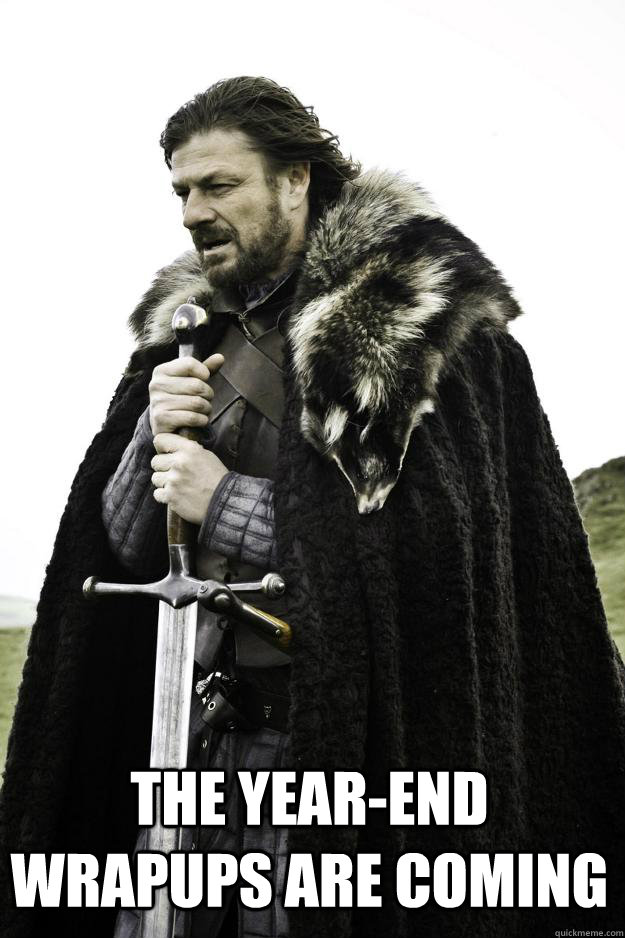 The year-end wrapups are coming -  The year-end wrapups are coming  Winter is coming